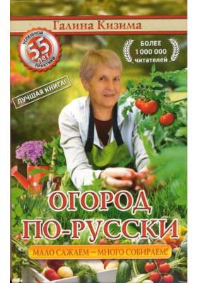 Огород по-русски: мало сажаем - много собираем = Большой урожай на маленьких грядках: все секреты повышения урожайности = Чудо-грядки: не копаем, а урожай собираем