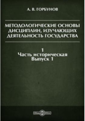 Методологические основы дисциплин, изучающих деятельность государства. I. Часть историческая. Вып. 1