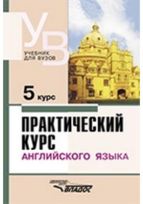 Практический курс английского языка : 5 курс: учебник