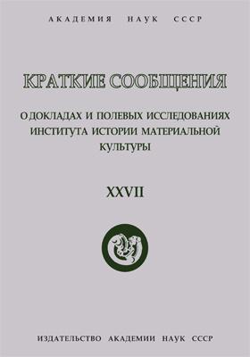 Краткие сообщения о докладах и полевых исследованиях Института истории материальной культуры. Вып. 27
