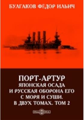 Порт-Артур: Японская осада и русская оборона его с моря и суши. В двух томах. Т. 2