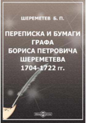 Переписка и бумаги графа Бориса Петровича Шереметева. 1704-1722 гг