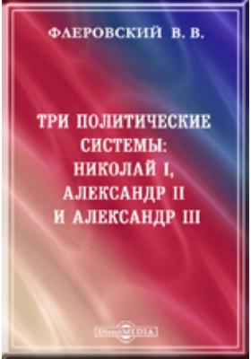 Три политические системы: Николай I, Александр II и Александр III. Воспоминания