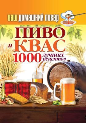 Пиво и квас. 1000 лучших рецептов: практическое издание