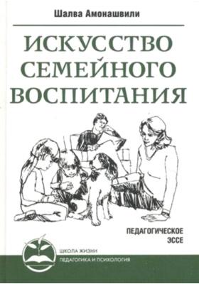 Искусство семейного воспитания. Педагогическое эссе : 3-е издание