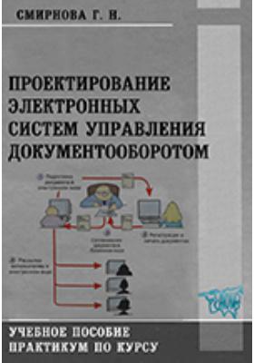 Проектирование электронных систем управления документооборотом : практикум по курсу: учебное пособие