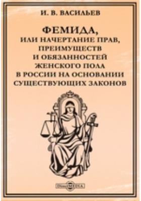 Фемида, или Начертание прав, преимуществ и обязанностей женского пола в России на основании существующих законов