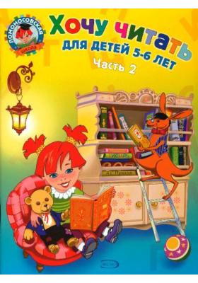 Хочу читать. В 2 частях. Часть 2 : Для детей 5-6 лет