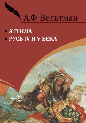 Аттила. Русь IV и V века: монография