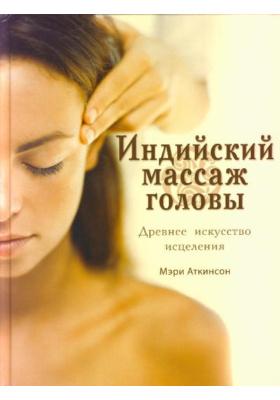 Индийский массаж головы = THE ART OF INDIAN HEAD MASSAGE : Древнее искусство исцеления