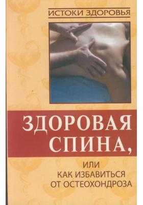 Здоровая спина, или Как избавиться от остеохондроза : 3-е издание, стереотипное