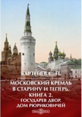 Московский Кремль в старину и теперь Дом Рюриковичей: монография. Кн. 2. Государев двор