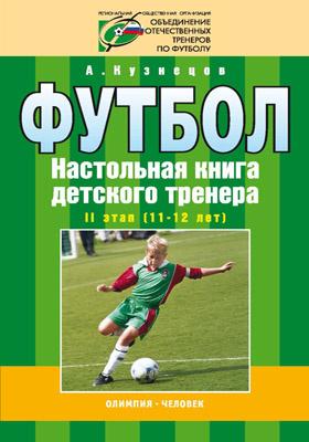 Футбол : Настольная книга детского тренера. II этап (11—12 лет)