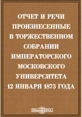 Отчет и речи произнесенные в торжественном собрании Императорского Московского Университета 12 января 1873 года: публицистика