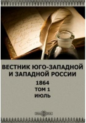Вестник Юго-западной и Западной России: журнал. 1864. Том 1, Июль