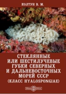 Стеклянные или шестилучевые губки северных и дальневосточных морей СССР (класс Hyalospongiae)