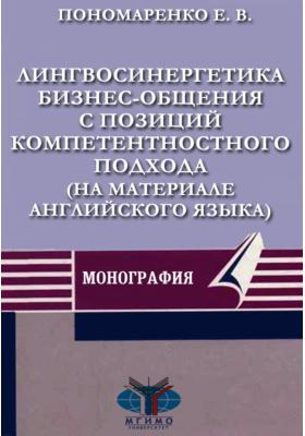 Лингвосинергетика бизнес-общения с позиций компетентностного подхода (на материале английского языка): монография