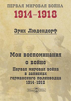 Мои воспоминания о войне : Первая мировая война в записках германского полководца. 1914-1918: документально-художественная литература