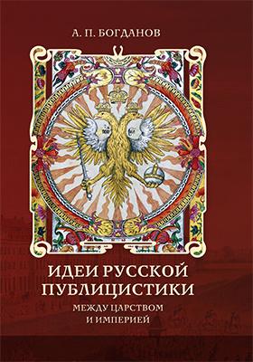Идеи русской публицистики : между царством и империей: монография