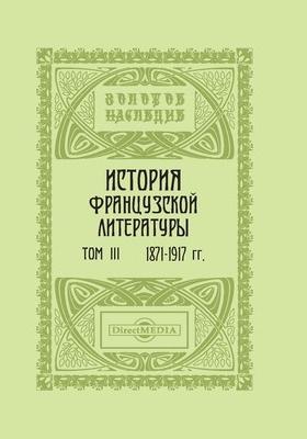 История французской литературы : в 4 томах. Том III. 1871-1917 гг