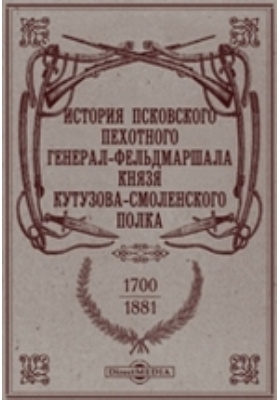 История Псковского пехотного генерал-фельдмаршала князя Кутузова-Смоленского полка. 1700-1881