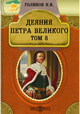 Деяния Петра Великого, мудрого преобразителя России, собранные из достоверных источников и расположенные по годам. Т. 8