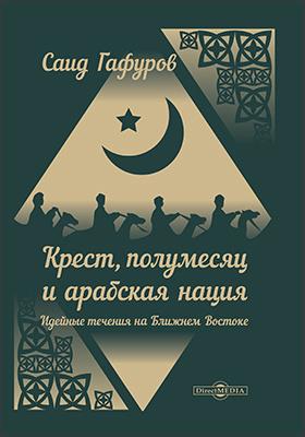 Крест, полумесяц и арабская нация : идейные течения на Ближнем Востоке: научно-популярное издание