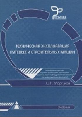 Техническая эксплуатация путевых и строительных машин: учебник для студентов техникумов и колледжей железнодорожного транспорта