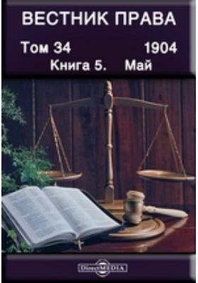 Вестник права: журнал. 1904. Т. 34, Книга 5, Май