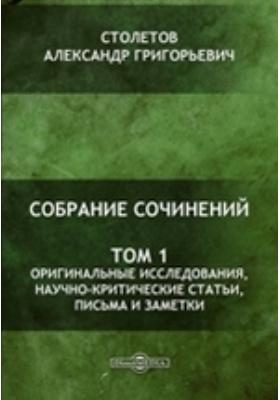 Собрание сочинений. Т. 1. Оригинальные исследования, научно-критические статьи, письма и заметки
