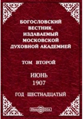 Богословский Вестник, издаваемый Московской Духовной Академией : Год шестнадцатый: журнал. 1907. Том второй. Июнь