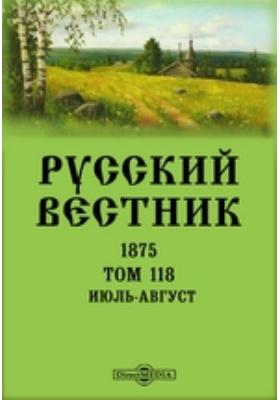 Русский Вестник: журнал. 1875. Том 118, Июль-август