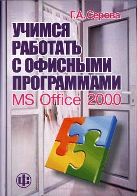 Учимся работать с офисными программами. MS Office 2000 : практическое руководство для тех, кто хочет быстро научиться работать на компьютере