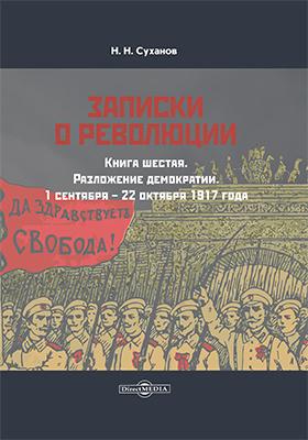 Записки о революции: документально-художественная литература. Кн. 6. Разложение демократии. 1 сентября – 22 октября 1917 года