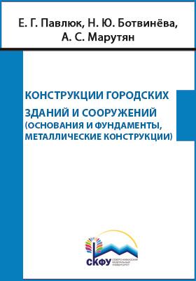 Конструкции городских зданий и сооружений : основания и фундаменты, металлические конструкции: учебное пособие