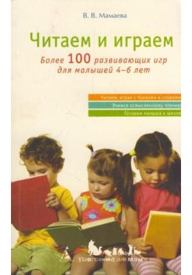 Читаем и играем : Более 100 развивающих игр для малышей 4-6 лет
