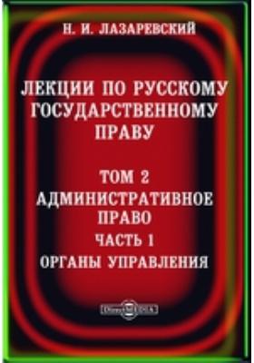 Лекции по русскому государственному праву. Т. 2. Административное право, Ч. 1. Органы управления