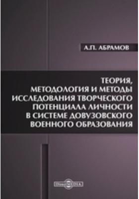 Теория, методология и методы исследования творческого потенциала личности в системе довузовского военного образования: монография