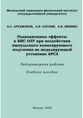 Радиационные эффекты в БИС ОЗУ при воздействии импульсного ионизирующего излучения на моделирующей установке АРСА. Лабораторная работа: учебное пособие