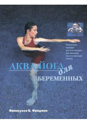Аква-йога для беременных. Упражнения в воде для эффективной подготовки к родам, поддержания здоровья и хорошей физической формы во время беременности и после родов