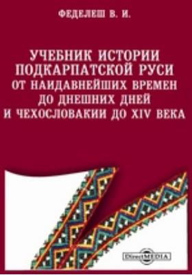 Учебник истории Подкарпатской Руси от наидавнейших времен до днешних дней и Чехословакии до XIV века