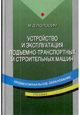 Устройство и эксплуатация подъемно-транспортных и строительных машин : Учебник для начального профессионального образования. 3-е издание, стереотипное