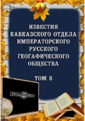 Известия Кавказского отдела Императорского Русского географического общества: журнал. 1885. Т. 8