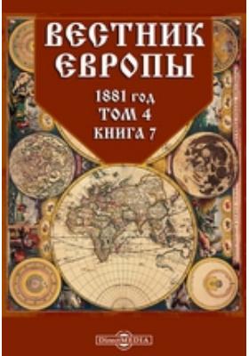 Вестник Европы. 1881. Т. 4, Книга 7, Июль