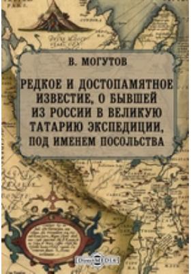 Редкое и достопамятное известие, о бывшей из России в великую Татарию экспедиции, под именем посольства
