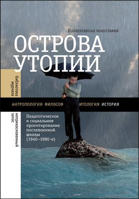 Острова утопии : Педагогическое и социальное проектирование послевоенной школы (1940 — 1980-е): коллективная монография