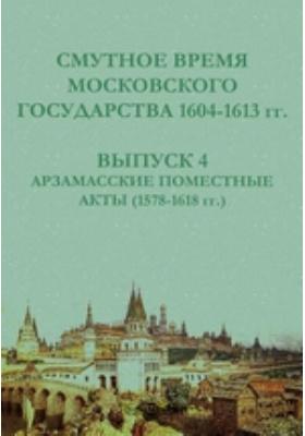 Смутное время Московского государства 1604-1613 гг(1578-1618 гг.). Вып. 4. Арзамасские поместные акты