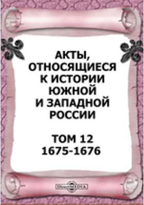 Акты, относящиеся к истории Южной и Западной России. Т. 12. 1675-1676 гг