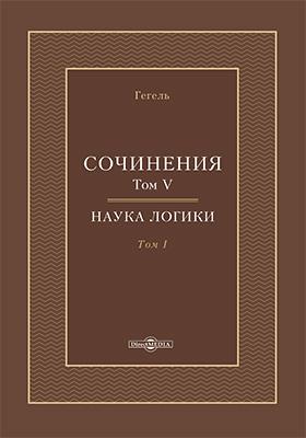 Сочинения: монография : в 14 томах. Том 5ом. Наука логики. Том 1