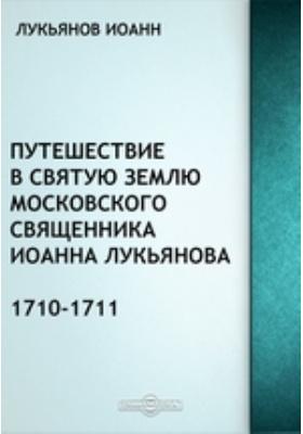 Путешествие в Святую Землю московского священника Иоанна Лукьянова, 1710-1711: духовно-просветительское издание